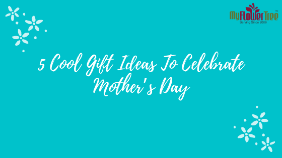 5 Cool Gift Ideas To Celebrate Mother's Day
