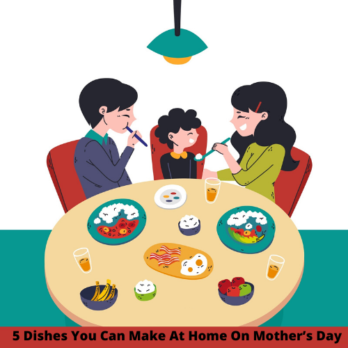 5 Dishes You Can Make At Home On Mother's Day