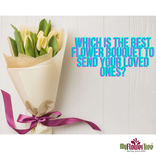 Which Is The Best Flower Bouquet To Send Your Loved Ones?