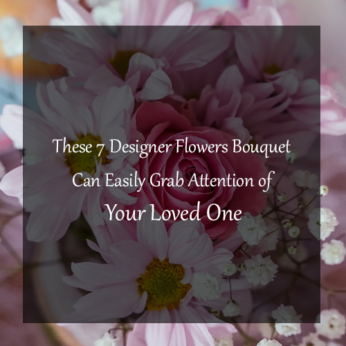 These 7 Designer Flowers Bouquet Can Easily Grab Attention of Your Loved One