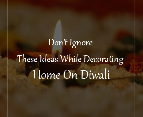 Don't Ignore These Ideas While Decorating Home On Diwali