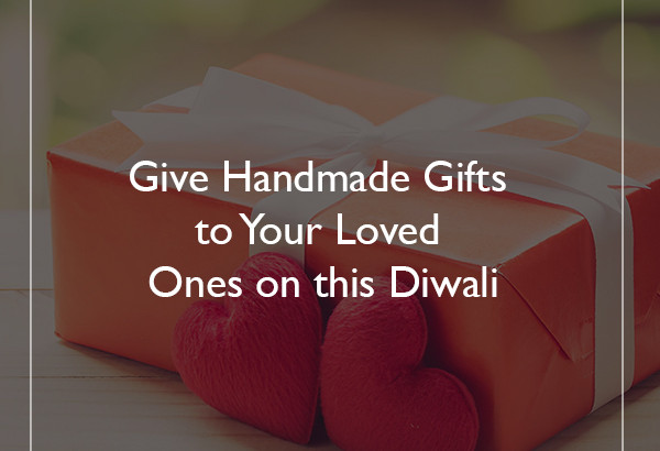 Give Handmade Gifts to Your Loved Ones on this Diwali