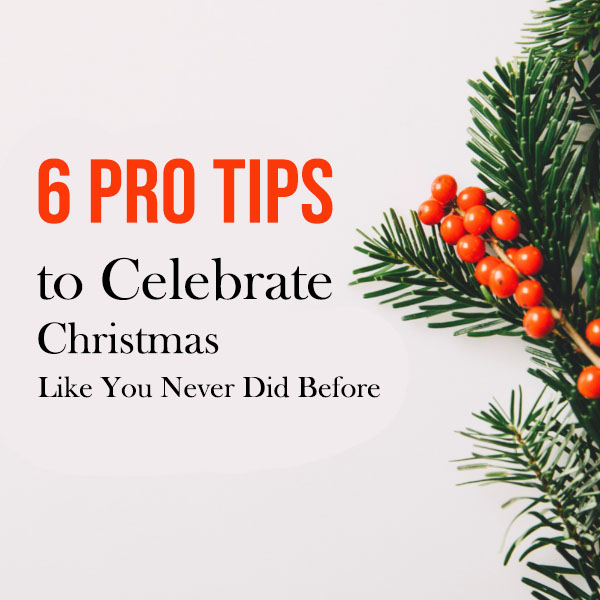 6 Pro Tips to Celebrate Christmas Like You Never Did Before