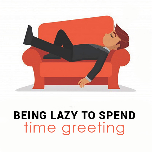 Being lazy to spend time greeting