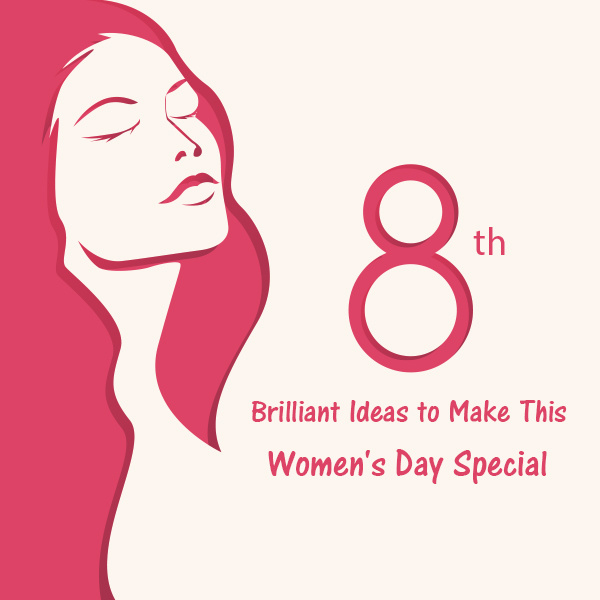 8 Brilliant Ideas to Make This Women's Day Special