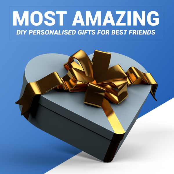 Most Amazing DIY Personalised Gifts For Best Friends