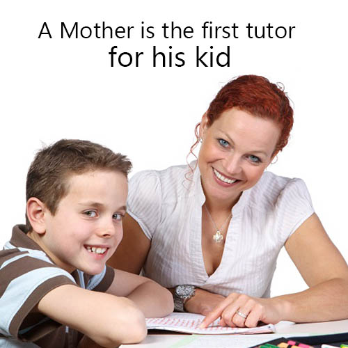 A Mother is the first tutor for his kid