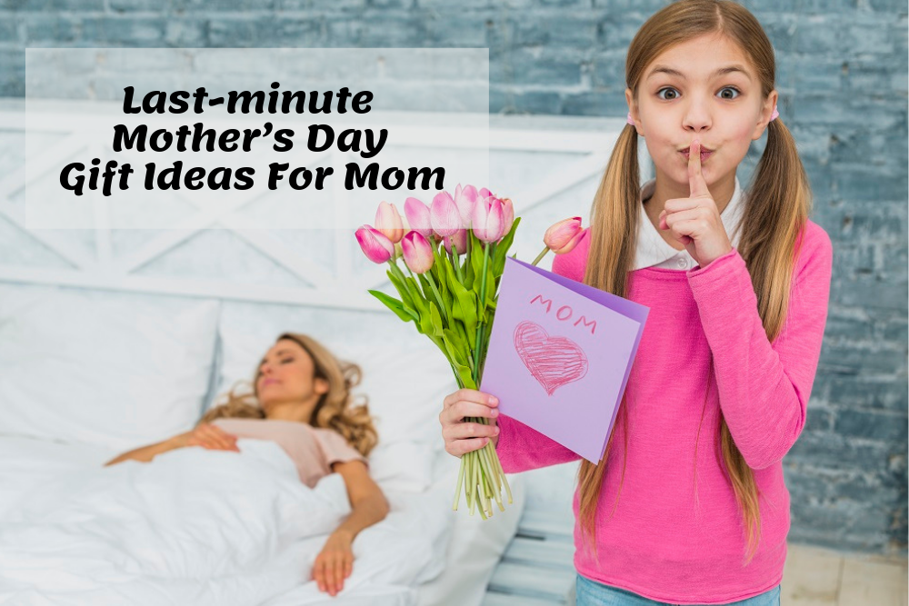 Last-minute Mother's Day Gift Ideas For Mom