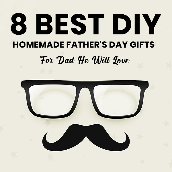 8 Best DIY Homemade Father's Day Gifts For Dad He Will Love