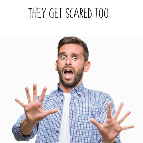 They get scared too