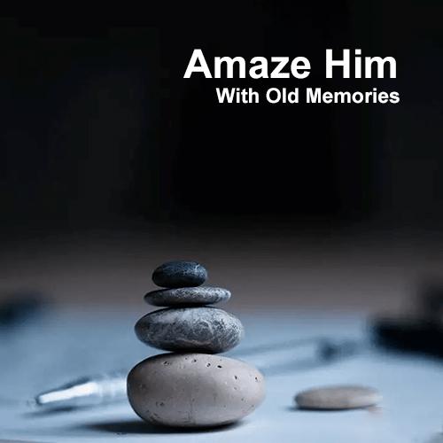 Amaze Him With Old Memories