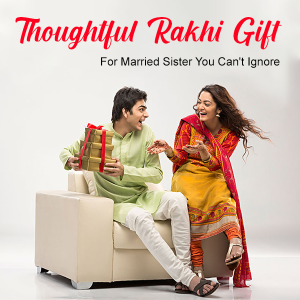 Thoughtful Rakhi Gifts For Married Sister You Can't Ignore