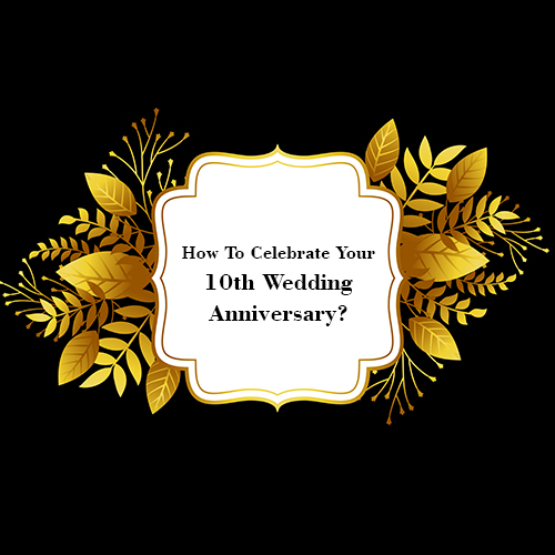 How To Celebrate Your 10th Wedding Anniversary